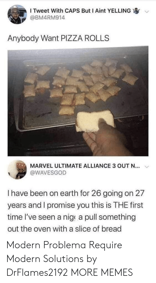 Slice: I Tweet With CAPS But I Aint YELLING  @BM4RM914  Anybody Want PIZZA ROLLS  MARVEL ULTIMATE ALLIANCE 3 OUT N..  @WAVESGOD  I have been on earth for 26 going on 27  years and I promise you this is THE first  time I've seen a nig a pull something  out the oven with a slice of bread Modern Problema Require Modern Solutions by DrFlames2192 MORE MEMES