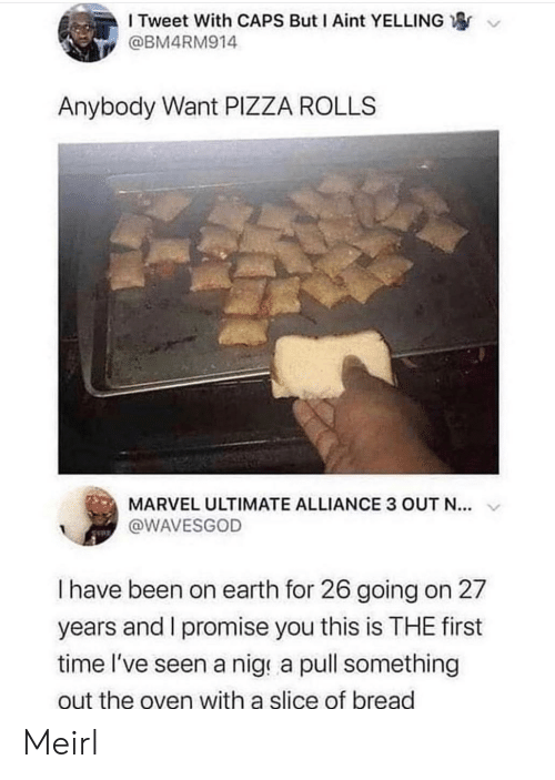 Pizza, Earth, and Marvel: I Tweet With CAPS But I Aint YELLING  @BM4RM914  Anybody Want PIZZA ROLLS  MARVEL ULTIMATE ALLIANCE 3 OUT N...  @WAVESGOD  I have been on earth for 26 going on 27  years and I promise you this is THE first  time l've seen a nige a pull something  out the oven with a slice of bread Meirl