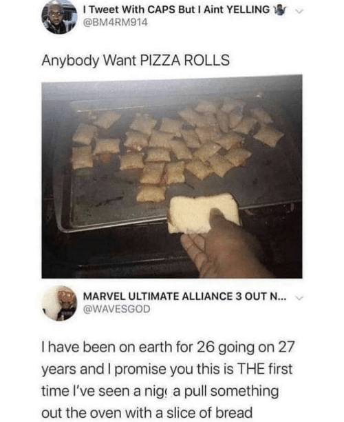 Slice: I Tweet With CAPS But I Aint YELLING  @BM4RM914  Anybody Want PIZZA ROLLS  MARVEL ULTIMATE ALLIANCE 3 OUT N...  @WAVESGOD  Thave been on earth for 26 going on 27  years and I promise you this is THE first  time l've seen a nig a pull something  out the oven with a slice of bread