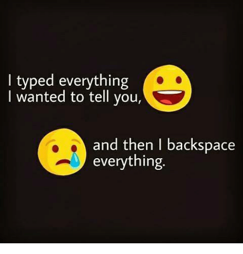backspace: I typed everything  I wanted to tell you,  and then I backspace  everything.