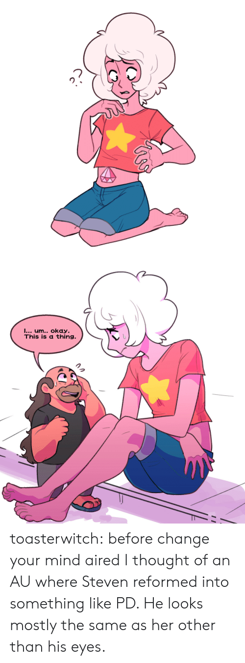 Aired: I... um.. okay.  This is a thing. toasterwitch:  before change your mind aired I thought of an AU where Steven reformed into something like PD. He looks mostly the same as her other than his eyes.