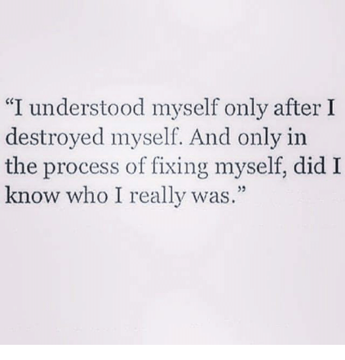 """Who, Did, and Really: """"I understood myself only after I  destroyed myself. And only in  the process of fixing myself, did I  know who I really was."""""""
