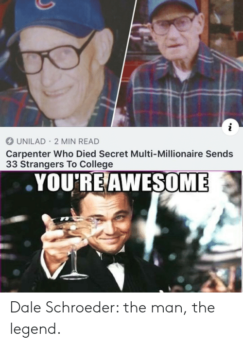 College, Awesome, and Legend: i  UNILAD 2 MIN READ  Carpenter Who Died Secret Multi-Millionaire Sends  33 Strangers To College  YOU'RE AWESOME Dale Schroeder: the man, the legend.