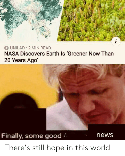 Nasa, News, and Earth: i  UNILAD 2 MIN READ  NASA Discovers Earth Is 'Greener Now Than  20 Years Ago  Finally, some good  news There's still hope in this world