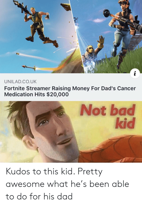 Bad, Dad, and Money: i  UNILAD.CO.UK  Fortnite Streamer Raising Money For Dad's Cancer  Medication Hits $20,000  Not bad  kid Kudos to this kid. Pretty awesome what he's been able to do for his dad