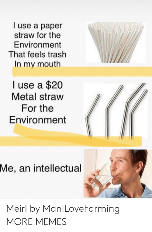 paper: I use a paper  straw for the  Environment  That feels trash  In my mouth  I use a $20  Metal straw  For the  Environment  Me, an intellectual Meirl by ManILoveFarming MORE MEMES