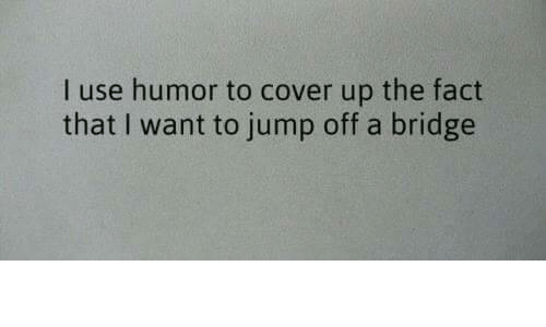Bridge, Humor, and Use: I use humor to cover up the fact  that I want to jump off a bridge