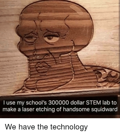 Squidward, Technology, and Stem: I use my school's 300000 dollar STEM lab to  make a laser etching of handsome squidward We have the technology