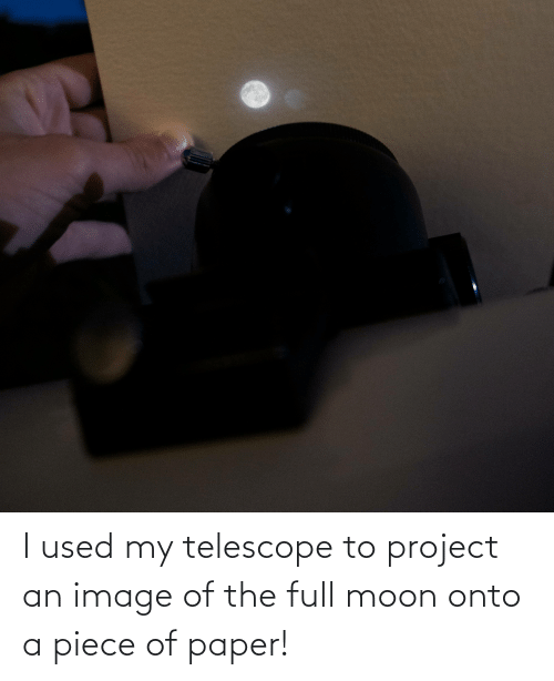 Moon: I used my telescope to project an image of the full moon onto a piece of paper!