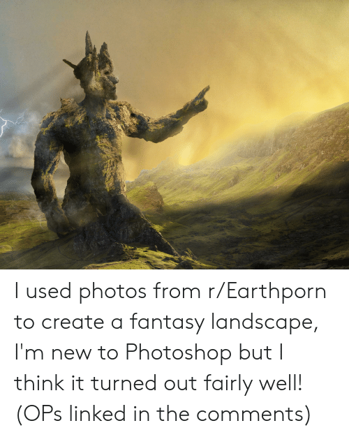 Photoshop, Create A, and Create: I used photos from r/Earthporn to create a fantasy landscape, I'm new to Photoshop but I think it turned out fairly well! (OPs linked in the comments)