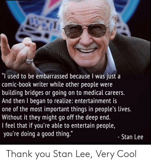 "Stan, Stan Lee, and Thank You: ""I used to be embarrassed because I was just a  comic-book writer while other people were  building bridges or going on to medical careers.  And then I began to realize: entertainment is  one of the most important things in people's lives.  Without it they might go off the deep end.  I feel that if you're able to entertain people,  you're doing a good thing.""  - Stan Lee Thank you Stan Lee, Very Cool"