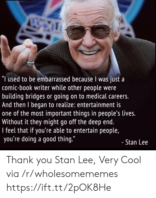 "Stan, Stan Lee, and Thank You: ""I used to be embarrassed because I was just a  comic-book writer while other people were  building bridges or going on to medical careers.  And then I began to realize: entertainment is  one of the most important things in people's lives.  Without it they might go off the deep end.  I feel that if you're able to entertain people,  you're doing a good thing.""  - Stan Lee Thank you Stan Lee, Very Cool via /r/wholesomememes https://ift.tt/2pOK8He"