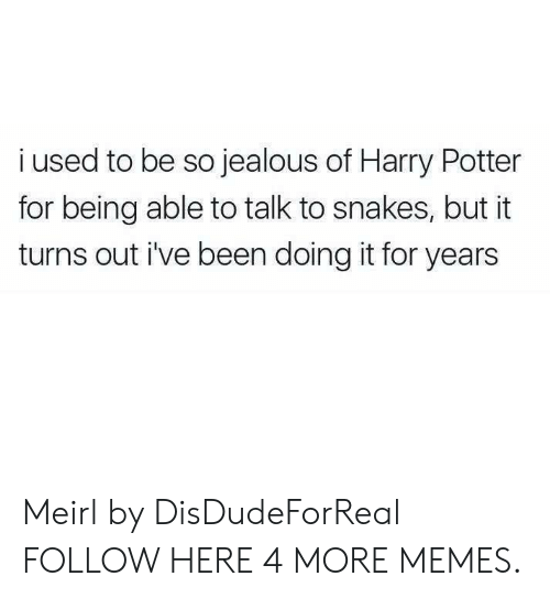 So Jealous: i used to be so jealous of Harry Potter  for being able to talk to snakes, but it  turns out i've been doing it for years Meirl by DisDudeForReal FOLLOW HERE 4 MORE MEMES.