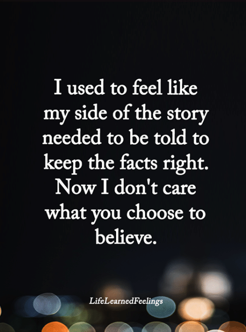 Facts, Memes, and 🤖: I used to feel like  my side of the story  needed to be told to  keep the facts right.  Now I don't care  what you choose to  believe.  LifeLearnedFeelings
