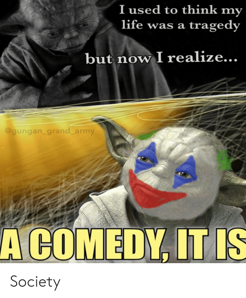 Grand: I used to think my  life was a  tragedy  but now I realize...  @gungan_grand_army  A COMEDY, IT IS Society