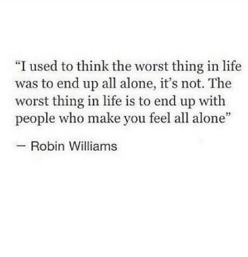 "Robin Williams: ""I used to think the worst thing in life  was to end up all alone, it's not. The  worst thing in life is to end up with  people who make you feel all alone  Robin Williams"