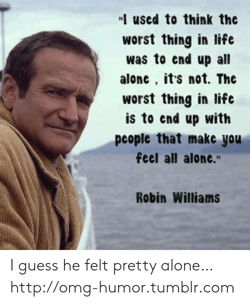 "Guess He: ""I used to think the  worst thing in life  was to end up all  alone , it's not. The  worst thing in life  is to end up with  people that make you  feel all alone.""  Robin Williams I guess he felt pretty alone…http://omg-humor.tumblr.com"