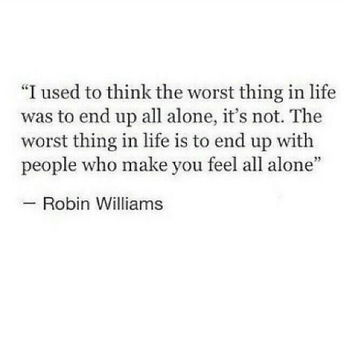"""Being Alone, Life, and The Worst: """"I used to think the worst thing in life  was to end up all alone, it's not. The  worst thing in life is to end up with  people who make you feel all alone""""  Robin Williams"""