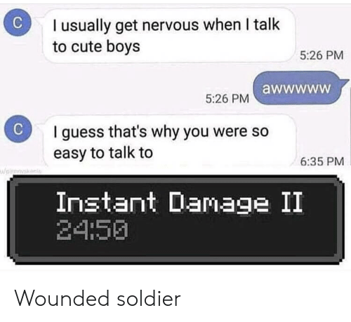 To Cute: I usually get nervous when I talk  to cute boys  5:26 PM  5:26 PM awwwww  C  I guess that's why you were so  easy to talk to  6:35 PM  pirk  Instant Damage II  24:50 Wounded soldier