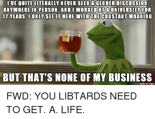 imgure: I VE QUITE LITERALLY NEVER SEEN AGENDER DisCUSSION  ANYWHERE IN PERSON, AND I WORKED AT A UNIVERSITY FOR  12 YEARS, I ONLY SEE IT HERE WITH THE CONSTANT MOANING  BUT THAT'S NONE OF MY BUSINESS  made on imgur FWD: YOU LIBTARDS NEED TO GET. A. LIFE.