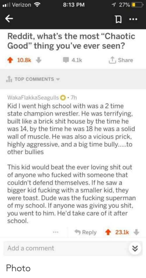 """brick: i Verizon  8:13 PM  27%  Reddit, what's the most """"Chaotic  Good"""" thing you've ever seen?  Share  10.8k  4.1k  TOP COMMENTS  WakaFlakkaSeagulls 7h  Kid I went high school with was a 2 time  state champion wrestler. He was terrifying.  built like a brick shit house by the time he  was 14, by the time he was 18 he was a solid  wall of muscle. He was also a vicious prick,  highly aggressive, and a big time bully..to  other bullies  This kid would beat the ever loving shit out  of anyone who fucked with someone that  couldn't defend themselves. If he saw a  bigger kid fucking with a smaller kid, they  were toast. Dude was the fucking superman  of my school. If anyone was giving you shit,  you went to him. He'd take care of it after  school.  Reply  23.1k  Add a comment  >> Photo"""