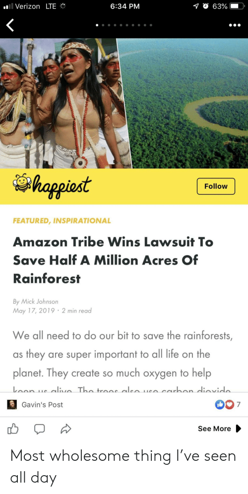 Featured: .'I Verizon LTE  6:34 PM  O 63%  happiost  Follow  FEATURED, INSPIRATIONAL  Amazon Tribe Wins Lawsuit T  Save Half A Million Acres Of  Rainforest  By Mick Johnson  May 17, 2019 2 min read  We all need to do our bit to save the rainforests  as they are super important to all life on the  planet. They create so much oxygen to help  007  Gavin's Post  See More Most wholesome thing I've seen all day