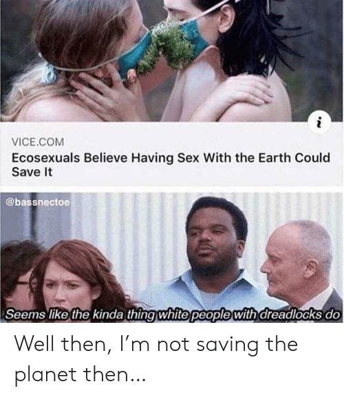Sex, White People, and Earth: i  VICE.COM  Ecosexuals Believe Having Sex With the Earth Could  Save It  @bassnectoe  Seems like the kinda thing white people with dreadlocks do Well then, I'm not saving the planet then…