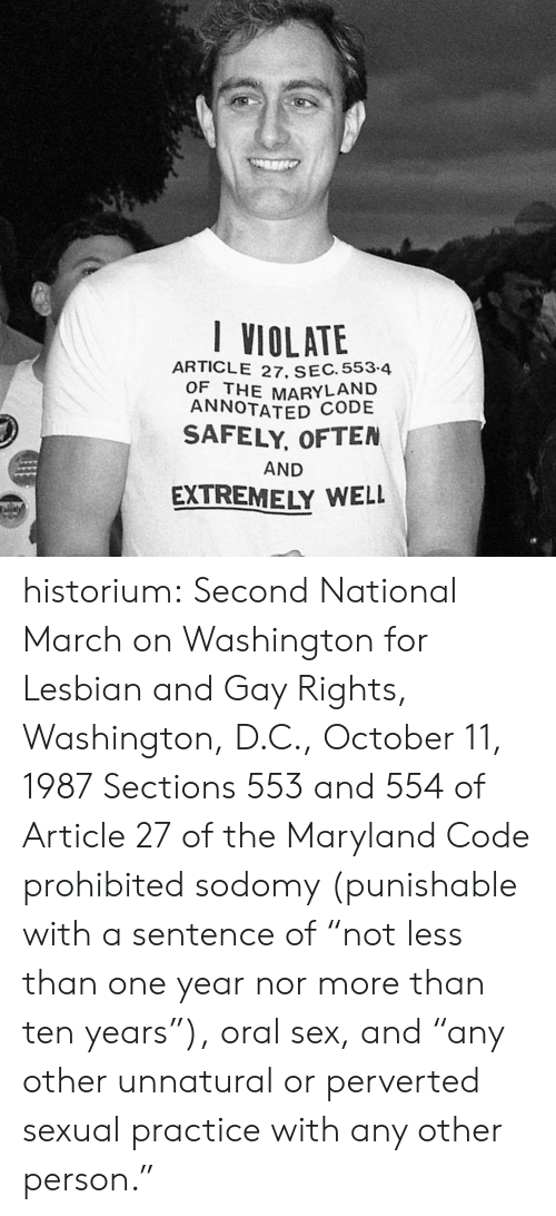 """Maryland: I VIOLATE  ARTICLE 27. SEC. 553-4  OF THE MARYLAND  ANNOTATED CODE  SAFELY, OFTEN  AND  EXTREMELY WELL  aly historium:  Second National March on Washington for Lesbian and Gay Rights, Washington, D.C., October 11, 1987 Sections 553 and 554 of Article 27 of the Maryland Code prohibited sodomy (punishable with a sentence of """"not less than one year nor more than ten years""""), oral sex, and """"any other unnatural or perverted sexual practice with any other person."""""""
