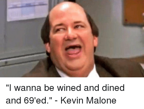 "Kevin Malone, Memes, and 🤖: ""I wanna be wined and dined and 69'ed."" - Kevin Malone"