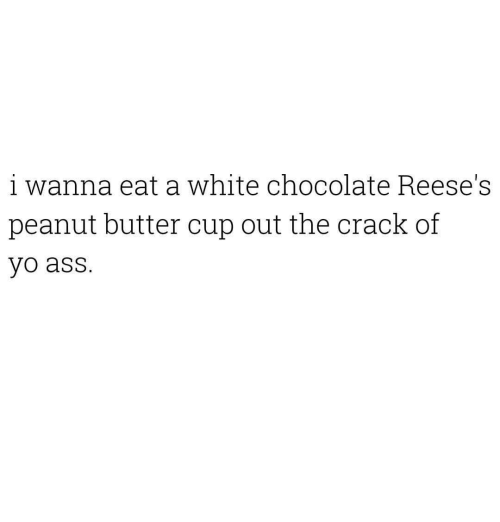 Reese's: i wanna eat a white chocolate Reese's  peanut butter cup out the crack of  yo ass.