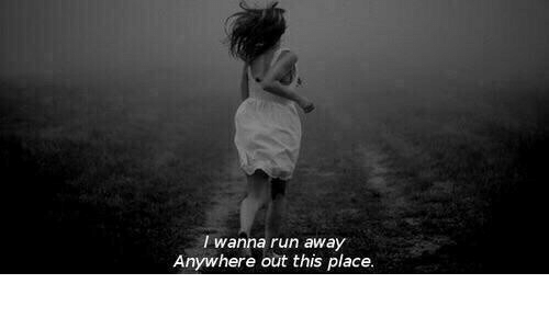 Run, This, and Away: I wanna run away  Anywhere out this place.
