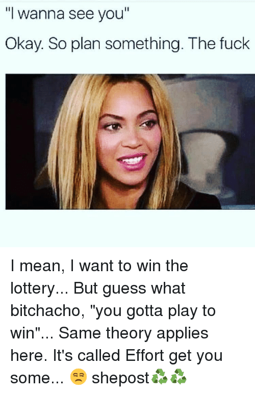 "Lottery, Memes, and Fuck: ""I wanna see you  Okay. So plan something. The fuck I mean, I want to win the lottery... But guess what bitchacho, ""you gotta play to win""... Same theory applies here. It's called Effort get you some... 😒 shepost♻♻"