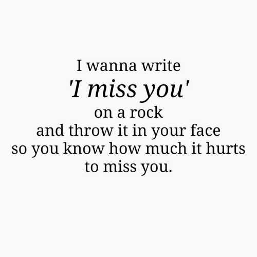 in-your-face: I wanna write  I miss youu'  on a rock  and throw it in your face  so you know how much it hurts  to miss vou.
