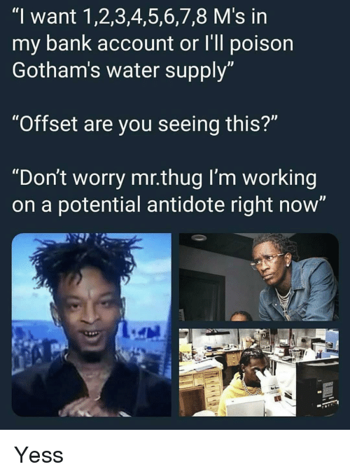 """Antidote: """"I want 1,2,3,4,5,6,7,8 M's in  my bank account or I'll poison  Gotham's water supply  """"Offset are you seeing this?""""  """"Don't worry mr.thug I'm working  on a potential antidote right now' Yess"""