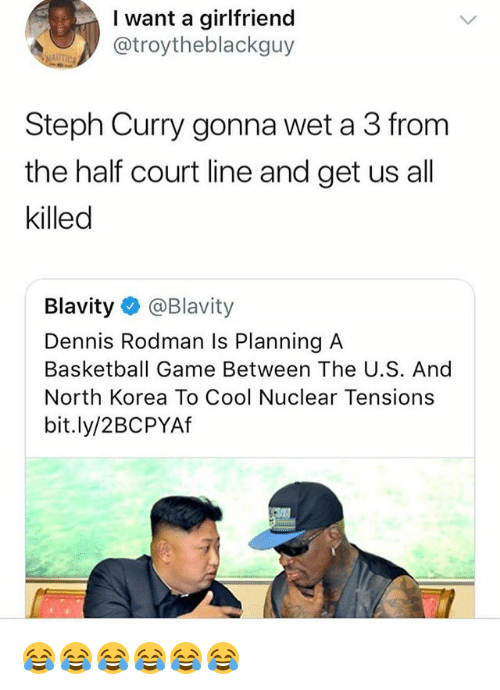 Basketball, Dennis Rodman, and North Korea: I want a girlfriend  @troytheblackguy  Steph Curry gonna wet a 3 fronm  the half court line and get us all  killed  Blavity @Blavity  Dennis Rodman ls Planning A  Basketball Game Between The U.S. And  North Korea To Cool Nuclear Tensions  bit.ly/2BCPYAf 😂😂😂😂😂😂