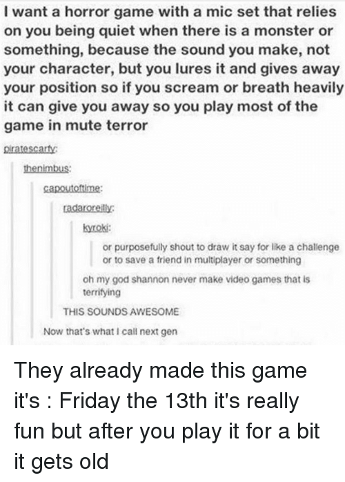 horror games: I want a horror game with a mic set that relies  on you being quiet when there is a monster or  something, because the sound you make, not  your character, but you lures it and gives away  your position so if you scream or breath heavily  it can give you away so you play most of the  game in mute terror  pratescarty  kyroki:  or purposefully shout to draw it say for like a challenge  or to save a friend in multiplayer or something  oh my god shannon never make video games that is  terrifying  THIS SOUNDS AWESOME  Now that's what call next gen They already made this game it's : Friday the 13th it's really fun but after you play it for a bit it gets old
