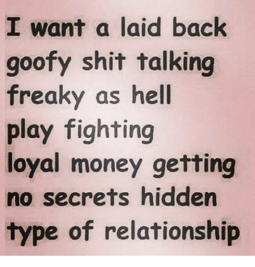 hiddens: I want a laid back  goofy shit talking  freaky as hell  play fighting  loyal money getting  no secrets hidden  type of relationship