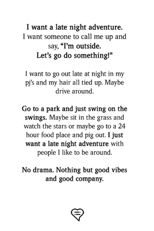 """Food, Memes, and Drive: I want a late night adventure.  I want someone to call me up and  say, """"l'm outside.  Let's go do something!""""  I want to go out late at night in my  pj's and my hair all tied up. Maybe  drive around.  Go to a park and just swing on the  swings. Maybe sit in the grass and  watch the stars or maybe go to a 24  hour food place and pig out. I just  want a late night adventure with  people I like to be around.  No drama. Nothing but good vibes  and good company."""