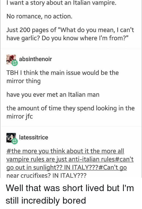 """Boredness: I want a story about an Italian vampire.  No romance, no action.  Just 200 pages of """"What do you mean, I can't  have garlic? Do you know where I'm from?""""  absinthenoir  TBH I think the main issue would be the  mirror thing  have you ever met an Italian man  the amount of time they spend looking in the  mirror jfoc  latessitrice  #themoreyouthinkabouttalianrules#can't  Vampire rules are just anti-italian rules#can't  go out in sunlight?? IN ITALY???#Can't go  near crucifixes? IN ITALY??? Well that was short lived but I'm still incredibly bored"""