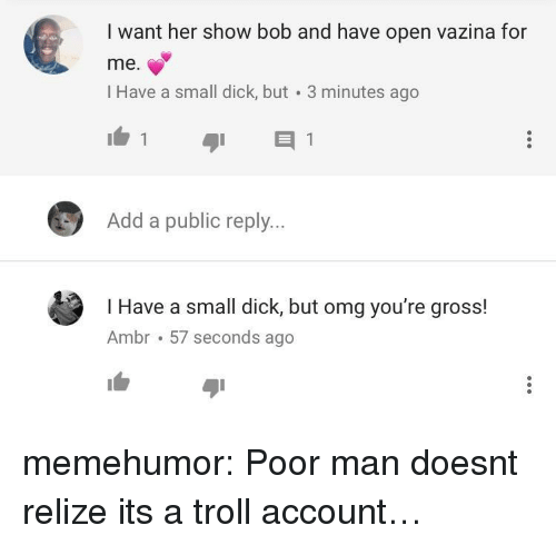 Omg, Troll, and Tumblr: I want her show bob and have open vazina for  me.  l Have a small dick, but 3 minutes ago  Add a public reply...  I Have a small dick, but omg you're gross!  Ambr 57 seconds ago memehumor:  Poor man doesnt relize its a troll account…