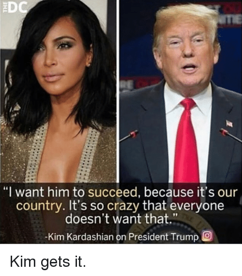 """Crazy, Kim Kardashian, and Kardashian: """"I want him to succeed, because it's our  country. It's so crazy that everyone  doesn't want that.""""  Kim Kardashian on President Trump O Kim gets it."""