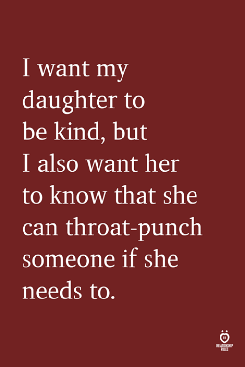 Her, Can, and Daughter: I want my  daughter to  be kind, but  I also want her  to know that she  can throat-punch  someone if she  needs to  RELATIONGHP  RLES