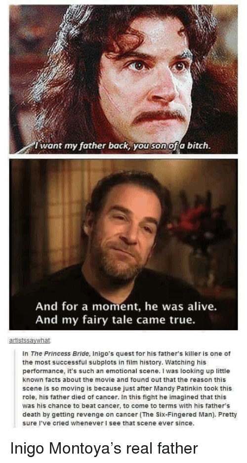 Alive, Bitch, and Facts: i want my father back, you son ofa bitch.  And for a moment, he was alive.  And my fairy tale came true.  In The Princess Bride, Inigo's quest for his father's killer is one of  the most successful subplots in film history. Watching his  performance, it's such an emotional scene. I was looking up little  known facts about the movie and found out that the reason this  scene is so moving is because just after Mandy Patinkin took this  role, his father died of cancer. In this fight he imagined that this  was his chance to beat cancer, to come to terms with his father's  death by getting revenge on cancer (The Six-Fingered Man). Pretty  sure I've cried whenever I see that scene ever since. Inigo Montoya's real father