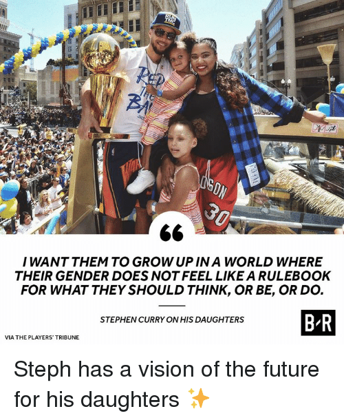 Stephen Curry: I WANT THEM TO GROW UP IN A WORLD WHERE  THEIR GENDER DOES NOT FEEL LIKE A RULEBOOK  FOR WHAT THEY SHOULD THINK, OR BE, OR DO.  BR  STEPHEN CURRY ON HIS DAUGHTERS  VIA THE PLAYERS TRIBUNE Steph has a vision of the future for his daughters ✨