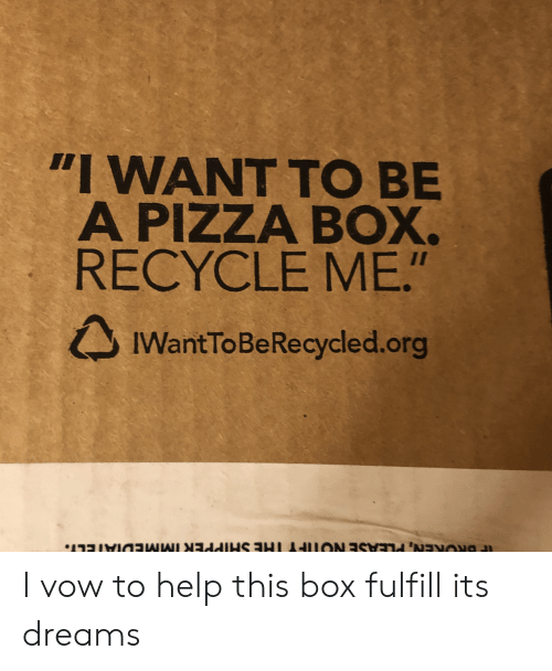"""Pizza, Help, and Dreams: """"I WANT TO BE  A PIZZA BOX.  RECYCLE ME.""""  IWantToBeRecycled.org I vow to help this box fulfill its dreams"""