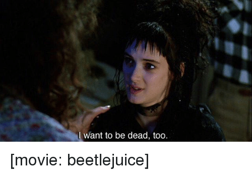 Beetlejuice: I want to be dead, too [movie: beetlejuice]