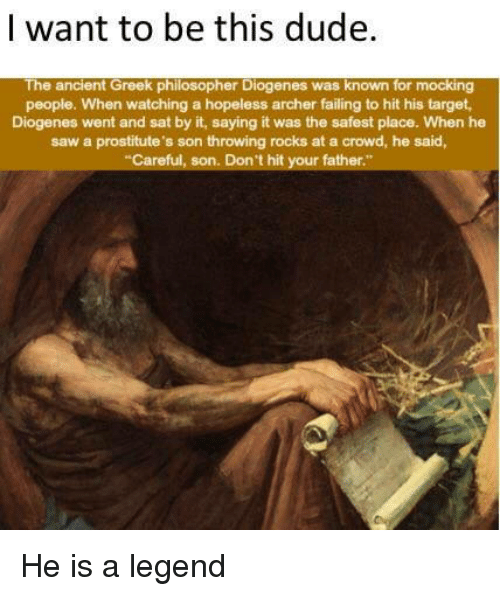 "Dude, Saw, and Target: I want to be this dude.  The ancient Greek philosopher Diogenes was known for mocking  people. When watching a hopeless archer failing to hit his target  Diogenes went and sat by it, saying it was the safest place. When he  saw a prostitute's son throwing rocks at a crowd, he said,  Careful, son. Don't hit your father."" He is a legend"