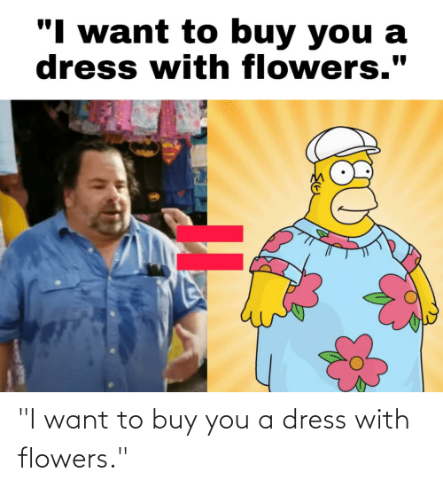 """Flowers: """"I want to buy you a dress with flowers."""""""