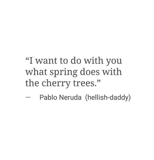 """Pablo Neruda: """"I want to do with you  what spring does with  the cherry trees.""""  SC  23  Pablo Neruda (hellish-daddy)"""