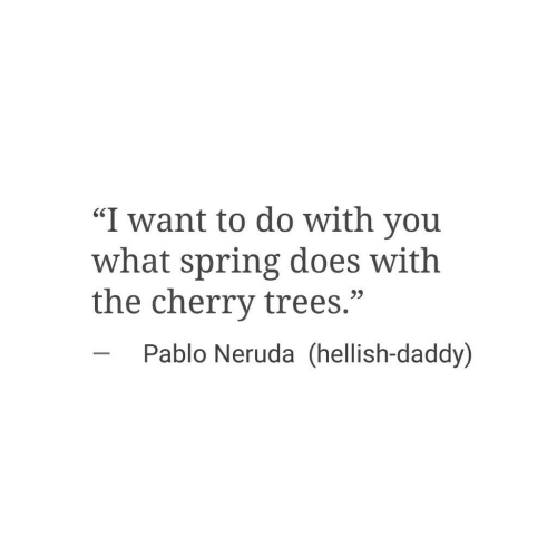 "Spring, Trees, and Pablo Neruda: ""I want to do with you  what spring does with  the cherry trees.""  SC  23  Pablo Neruda (hellish-daddy)"